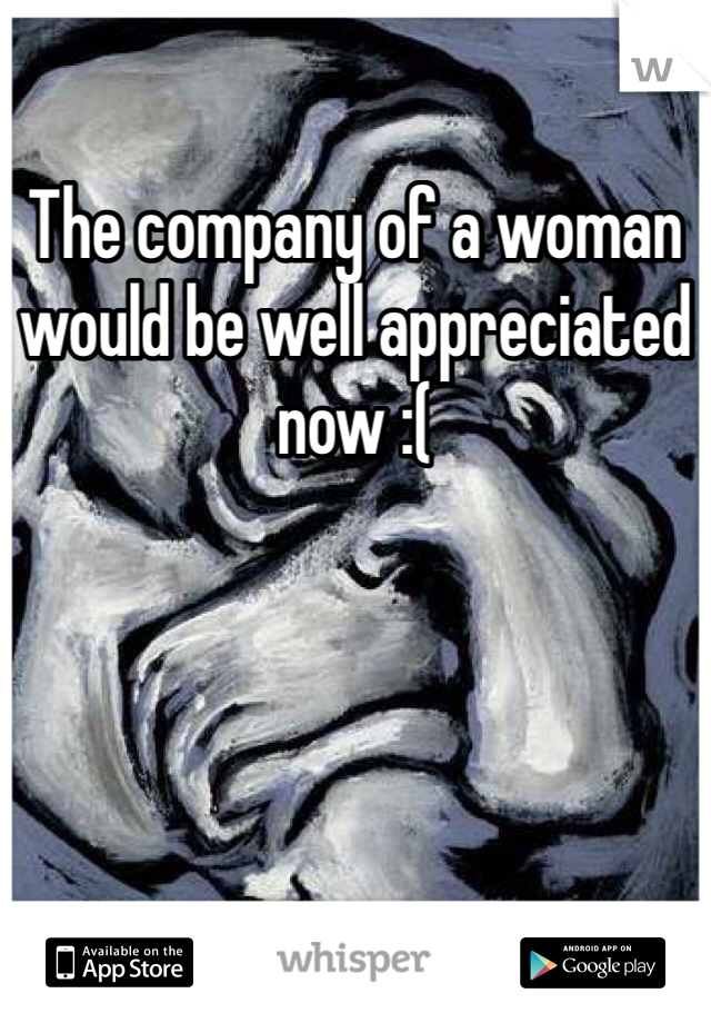 The company of a woman would be well appreciated now :(