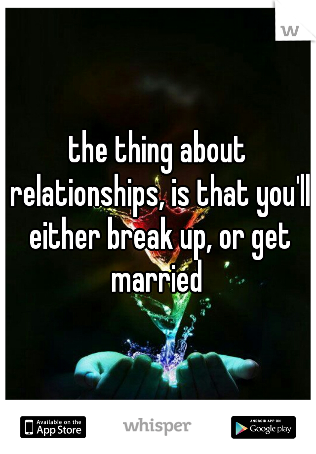the thing about relationships, is that you'll either break up, or get married