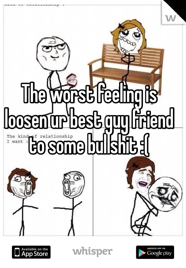 The worst feeling is loosen ur best guy friend to some bullshit :(