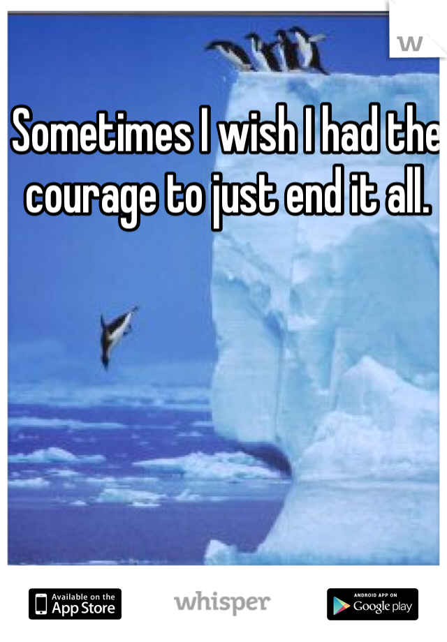 Sometimes I wish I had the courage to just end it all.