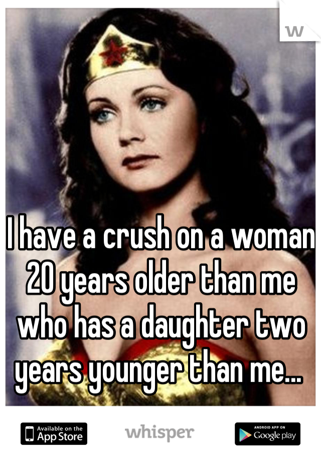 I have a crush on a woman 20 years older than me who has a daughter two years younger than me...