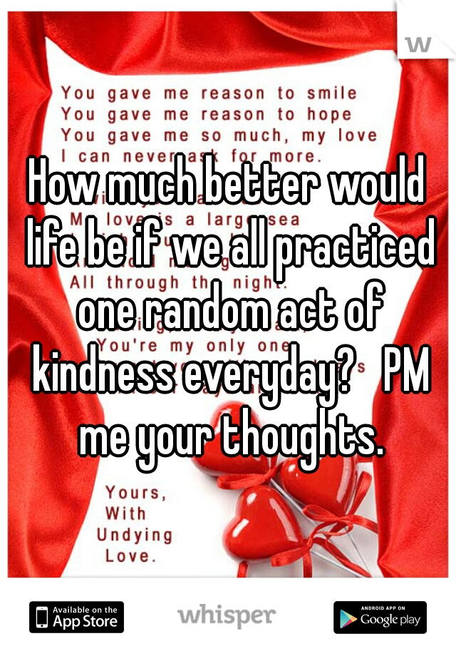 How much better would life be if we all practiced one random act of kindness everyday?   PM me your thoughts.