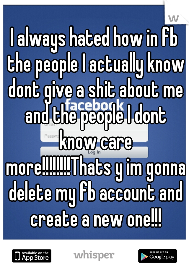 I always hated how in fb the people I actually know dont give a shit about me and the people I dont know care more!!!!!!!!Thats y im gonna delete my fb account and create a new one!!!