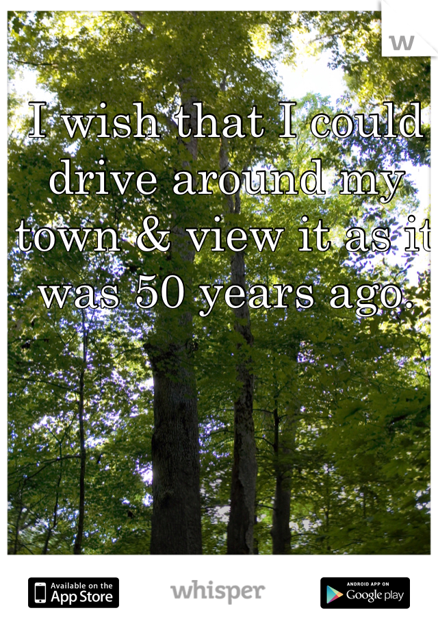 I wish that I could drive around my town & view it as it was 50 years ago.