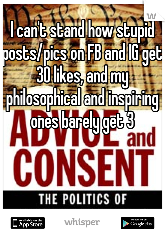 I can't stand how stupid posts/pics on FB and IG get 30 likes, and my philosophical and inspiring ones barely get 3