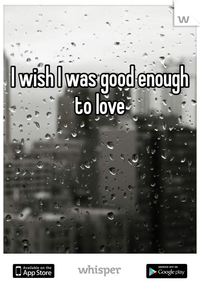 I wish I was good enough to love