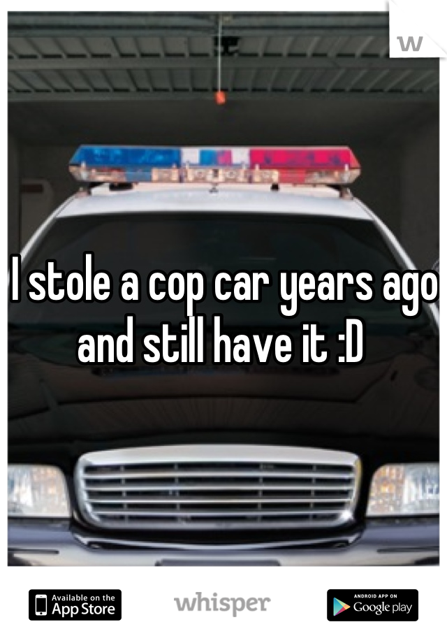 I stole a cop car years ago and still have it :D