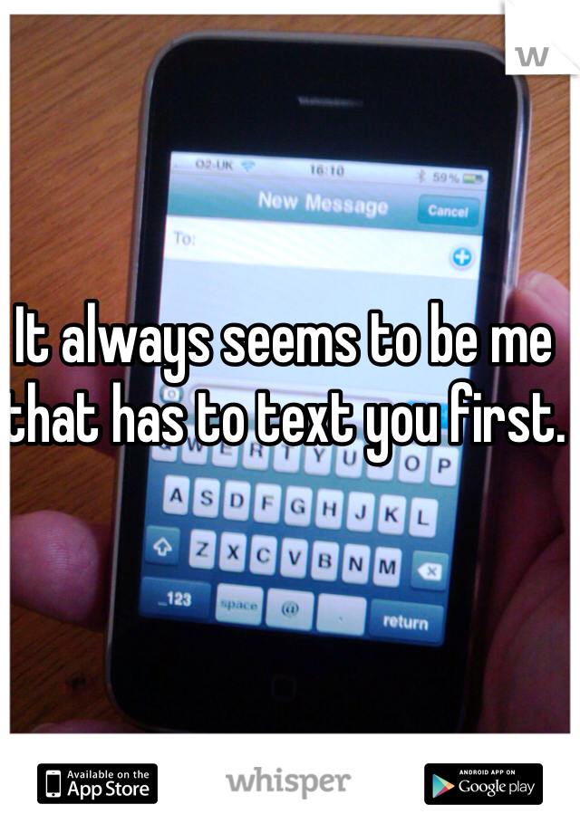 It always seems to be me that has to text you first.