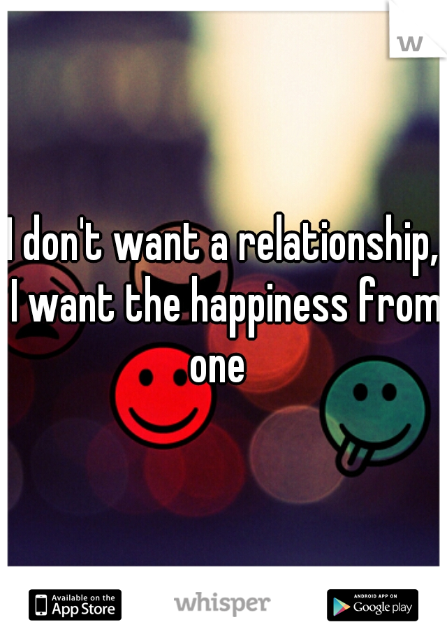 I don't want a relationship, I want the happiness from one