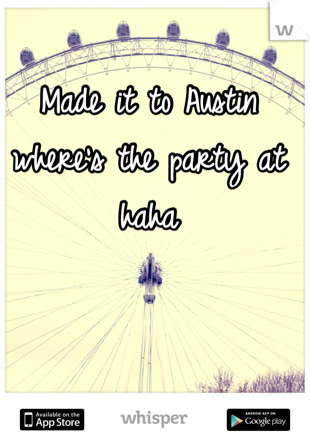 Made it to Austin where's the party at haha