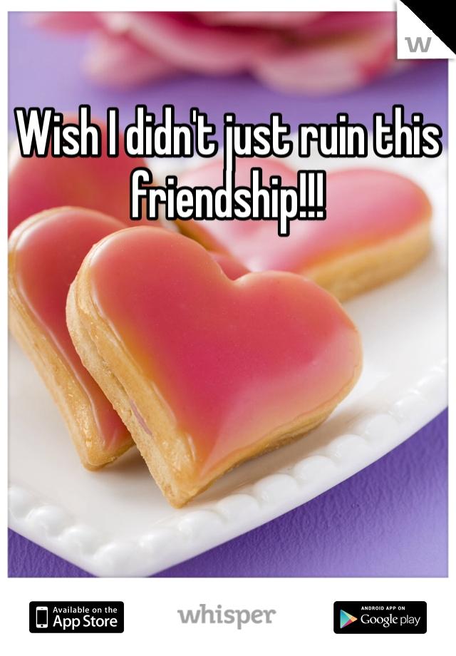Wish I didn't just ruin this friendship!!!