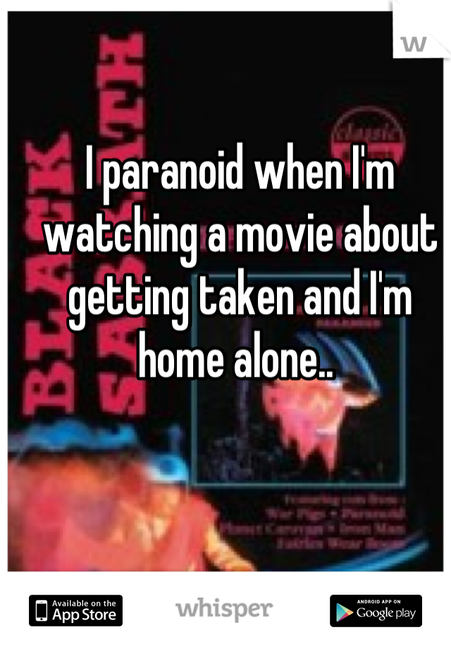 I paranoid when I'm watching a movie about getting taken and I'm home alone..