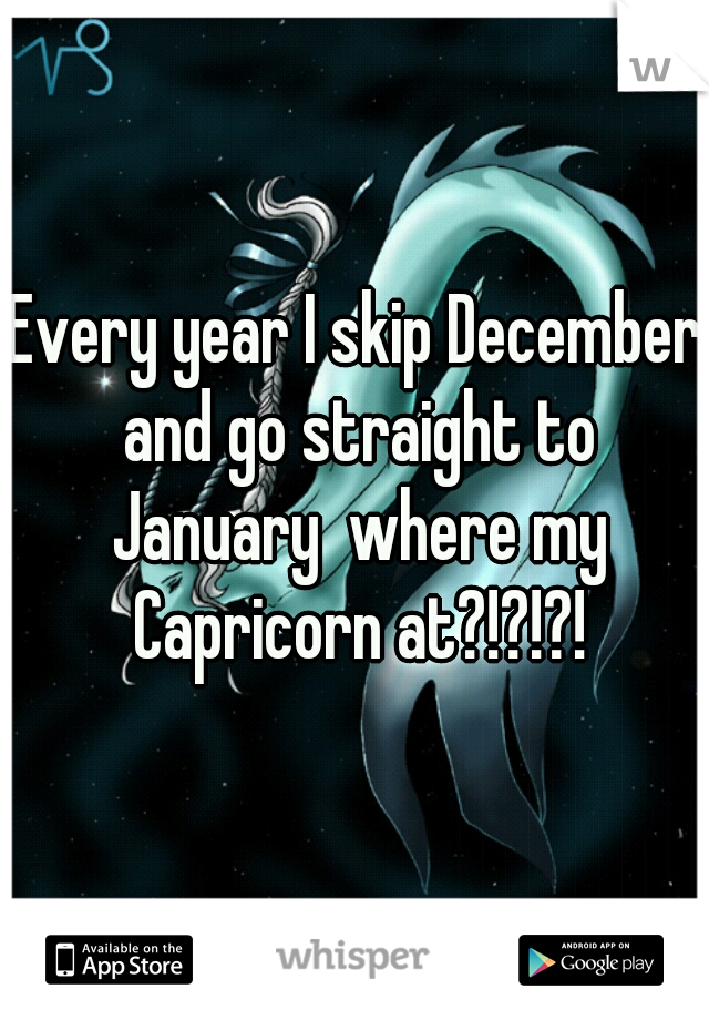 Every year I skip December and go straight to January  where my Capricorn at?!?!?!