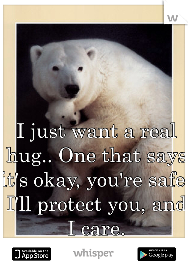 I just want a real hug.. One that says it's okay, you're safe, I'll protect you, and I care.