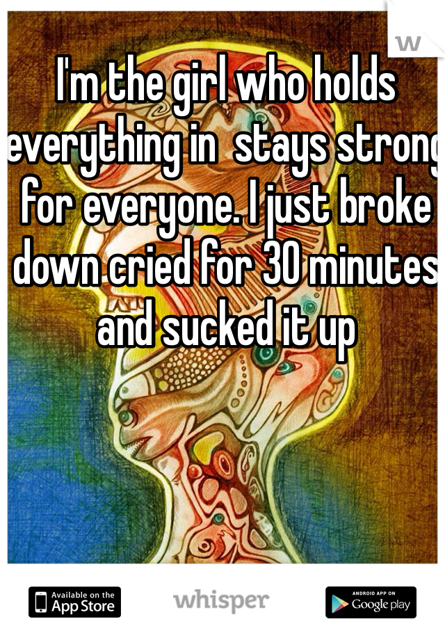 I'm the girl who holds everything in  stays strong for everyone. I just broke down cried for 30 minutes and sucked it up