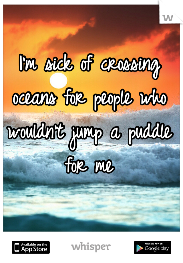 I'm sick of crossing oceans for people who wouldn't jump a puddle for me