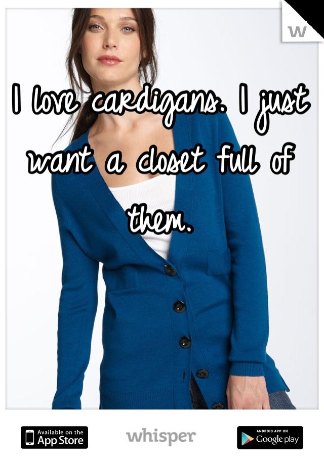 I love cardigans. I just want a closet full of them.