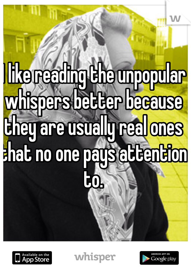 I like reading the unpopular whispers better because they are usually real ones that no one pays attention to.