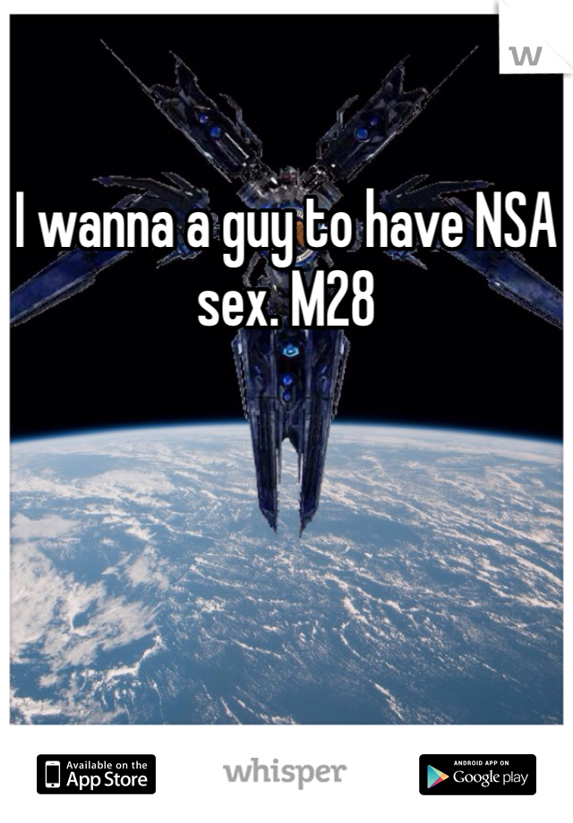 I wanna a guy to have NSA sex. M28