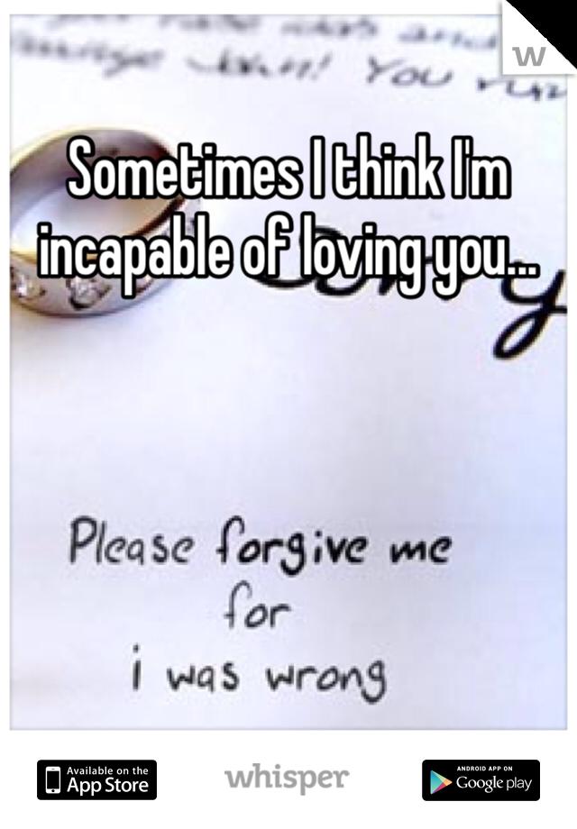 Sometimes I think I'm incapable of loving you...