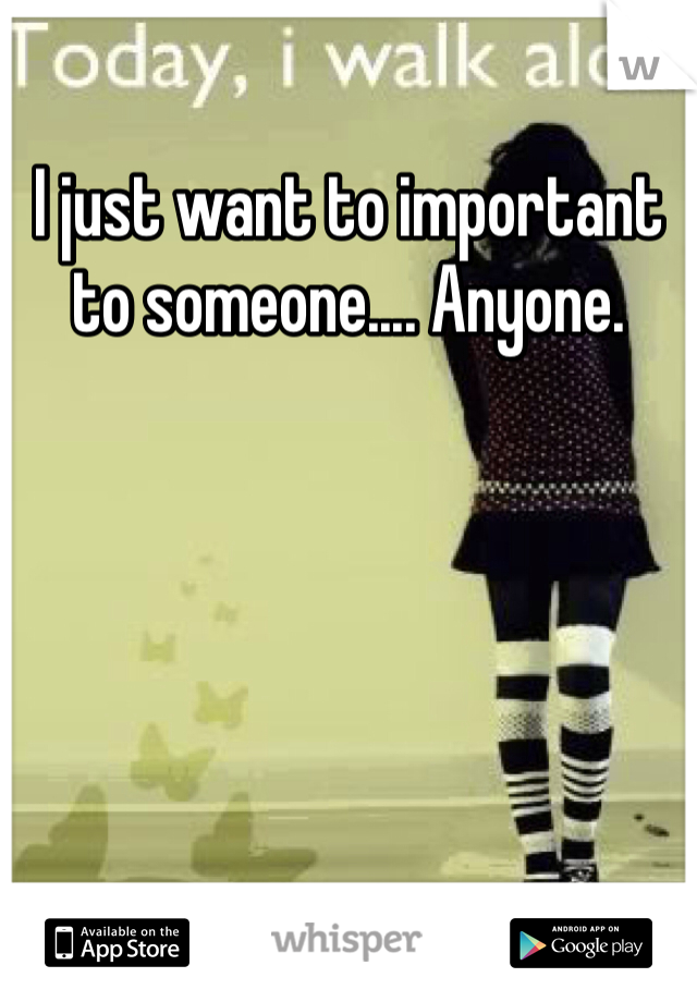 I just want to important to someone.... Anyone.