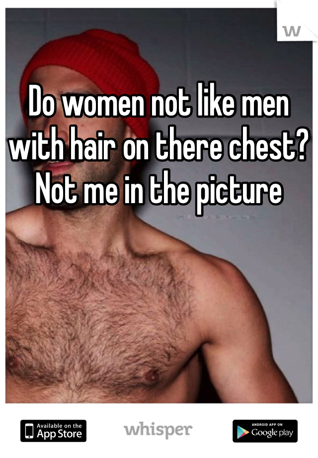 Do women not like men with hair on there chest? Not me in the picture