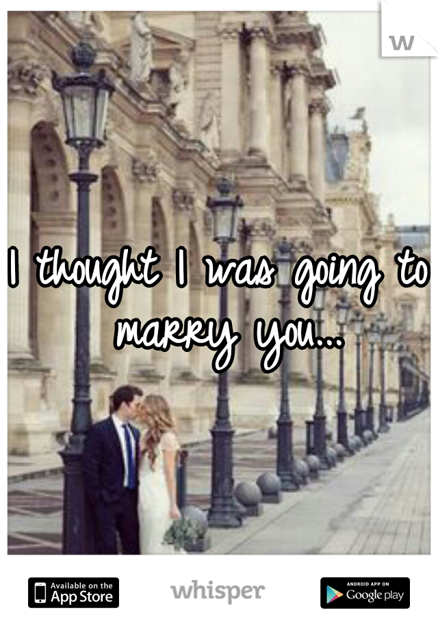 I thought I was going to marry you...
