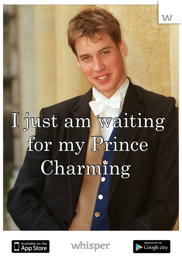 I just am waiting for my Prince Charming