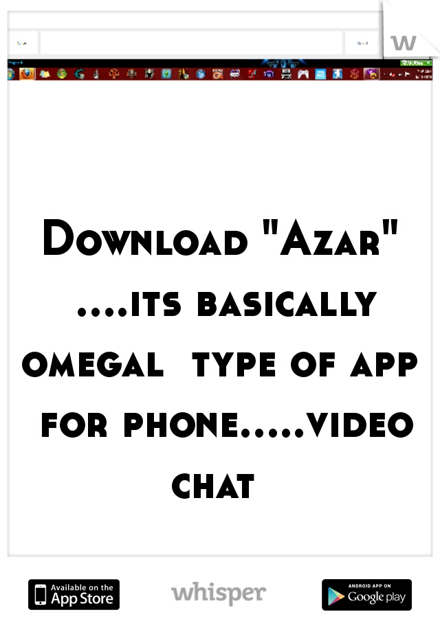 "Download ""Azar"" ....its basically omegal  type of app  for phone.....video chat"