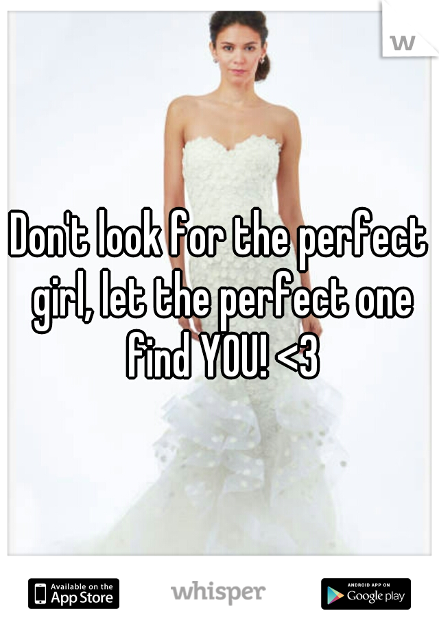 Don't look for the perfect girl, let the perfect one find YOU! <3