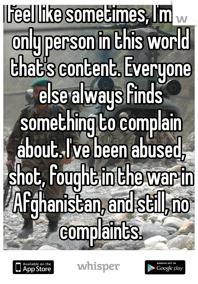 I feel like sometimes, I'm the only person in this world that's content. Everyone else always finds something to complain about. I've been abused, shot, fought in the war in Afghanistan, and still, no complaints.