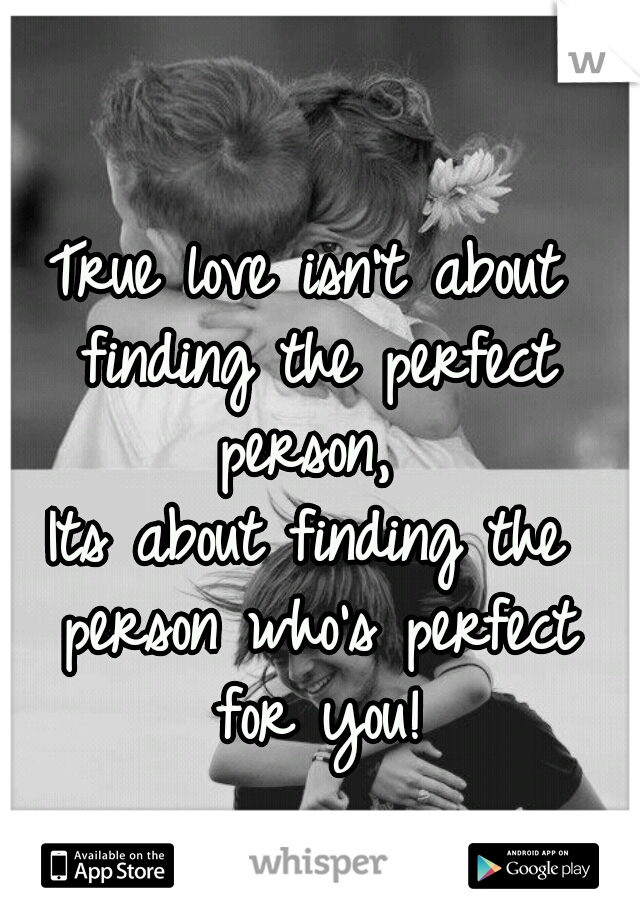 True love isn't about finding the perfect person,  Its about finding the person who's perfect for you!