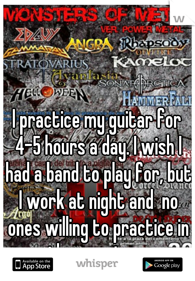I practice my guitar for 4-5 hours a day. I wish I had a band to play for, but I work at night and  no ones willing to practice in the morning.