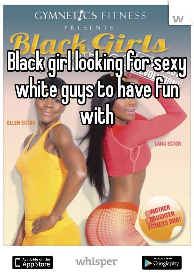 Black girl looking for sexy white guys to have fun with