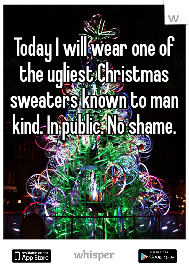 Today I will wear one of the ugliest Christmas sweaters known to man kind. In public. No shame.