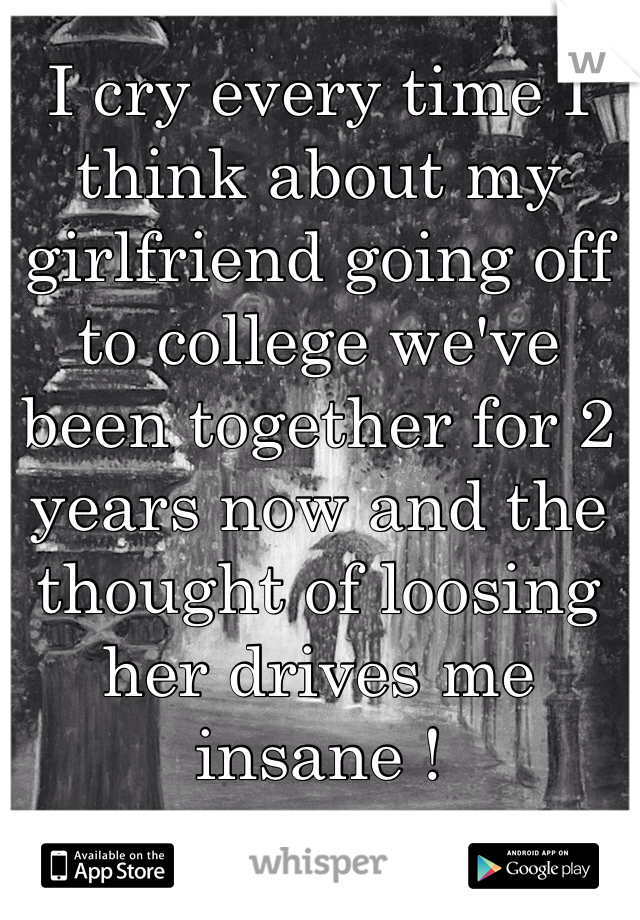 I cry every time I think about my girlfriend going off to college we've been together for 2 years now and the thought of loosing her drives me insane !