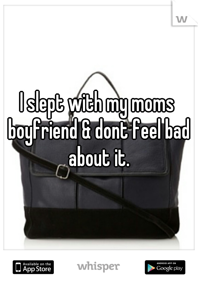 I slept with my moms boyfriend & dont feel bad about it.