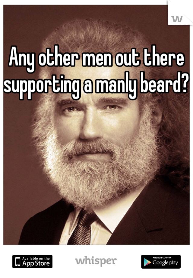 Any other men out there supporting a manly beard?