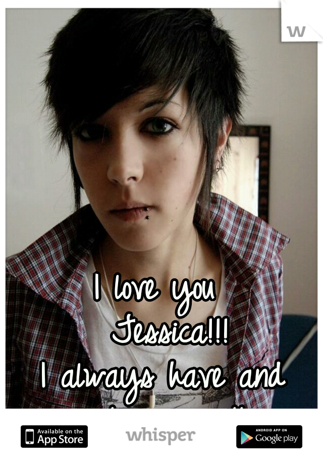 I love you   Jessica!!! I always have and  always will