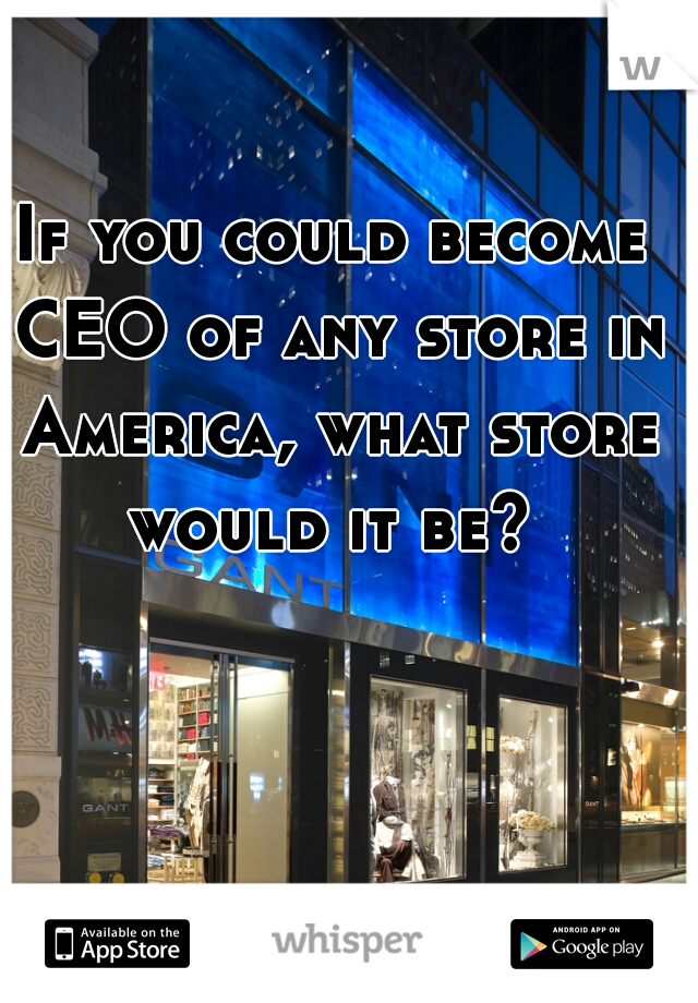 If you could become CEO of any store in America, what store would it be?