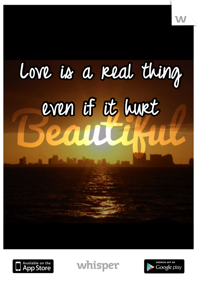 Love is a real thing even if it hurt