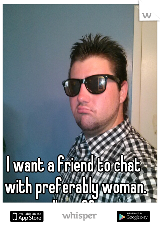 I want a friend to chat with preferably woman. I'm m22