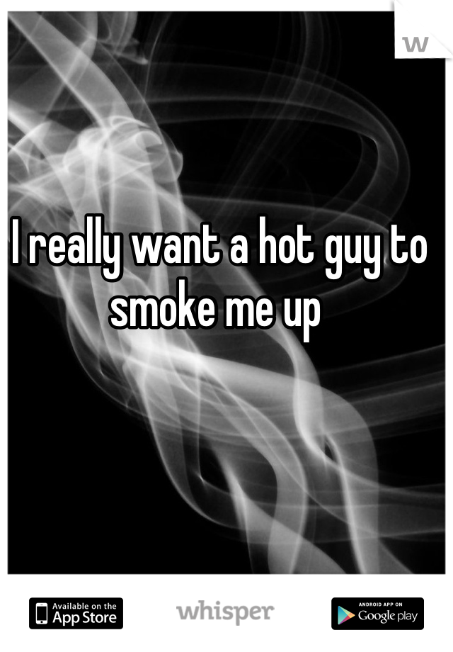 I really want a hot guy to smoke me up