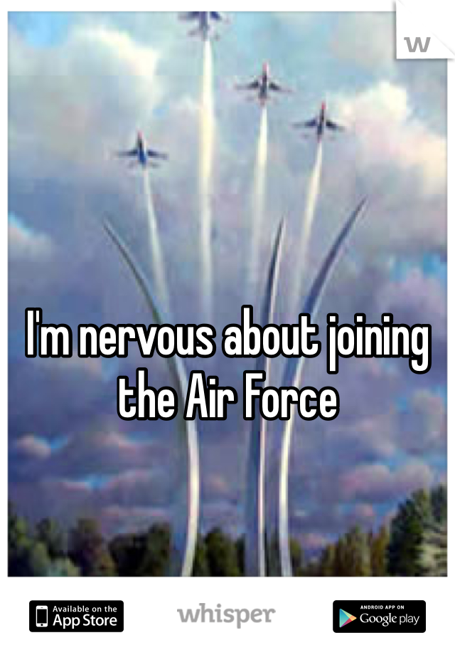 I'm nervous about joining the Air Force
