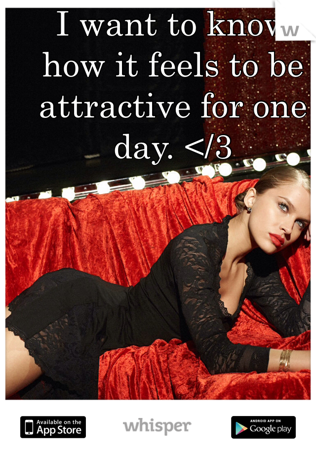 I want to know how it feels to be attractive for one day. </3