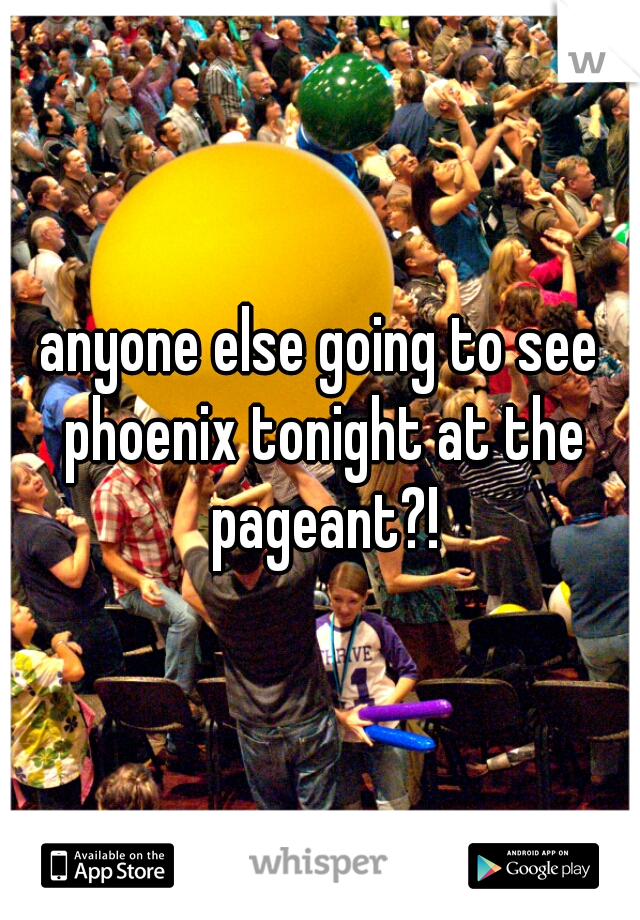 anyone else going to see phoenix tonight at the pageant?!
