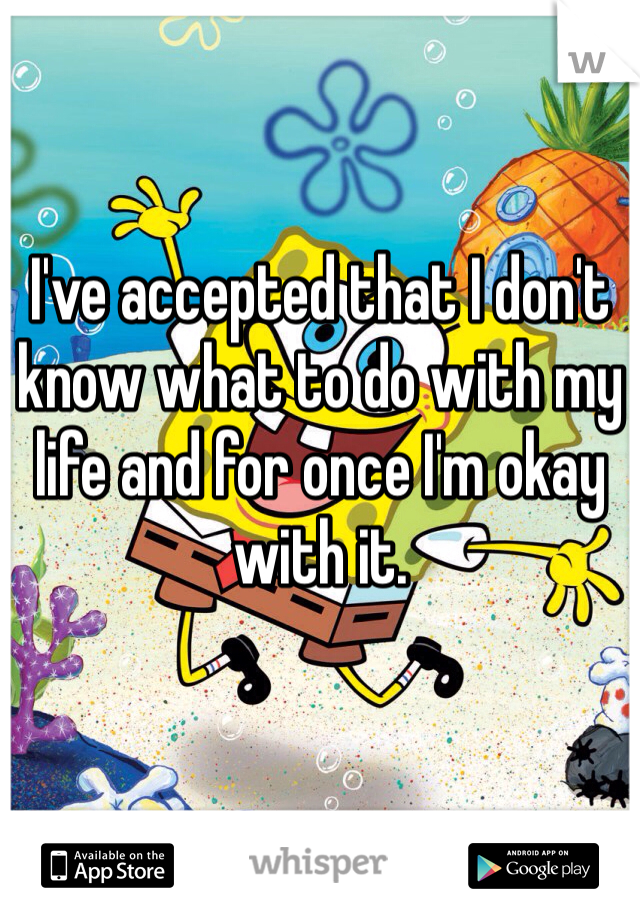 I've accepted that I don't know what to do with my life and for once I'm okay with it.