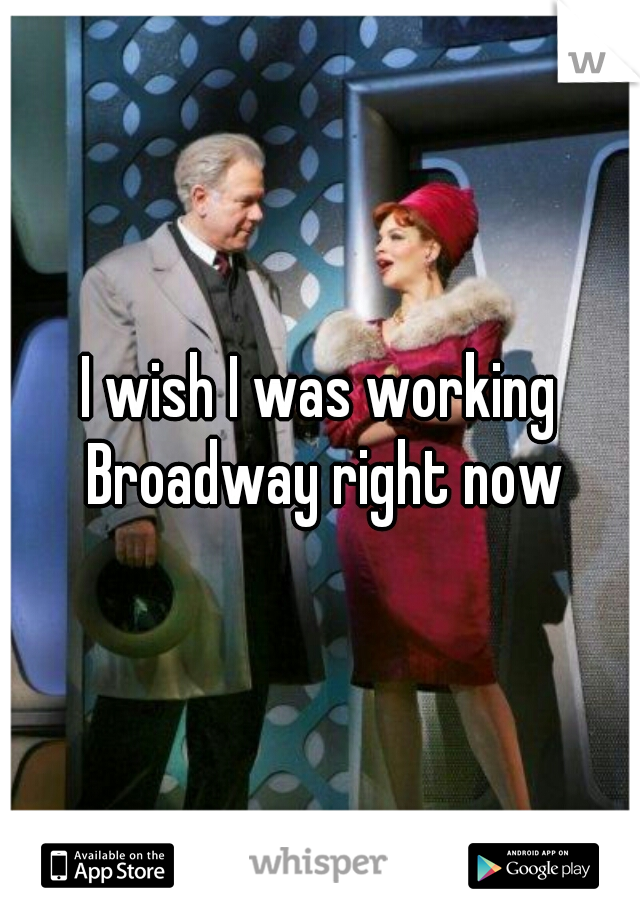 I wish I was working Broadway right now