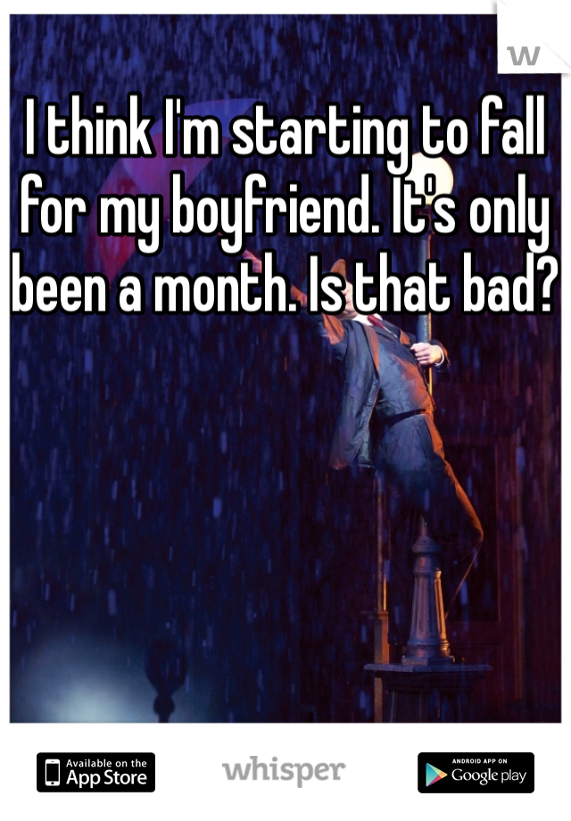 I think I'm starting to fall for my boyfriend. It's only been a month. Is that bad?