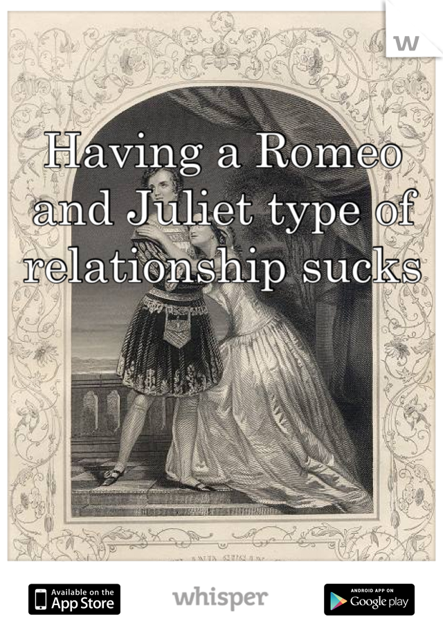 Having a Romeo and Juliet type of relationship sucks